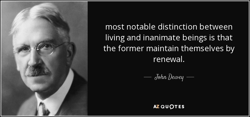 most notable distinction between living and inanimate beings is that the former maintain themselves by renewal. - John Dewey