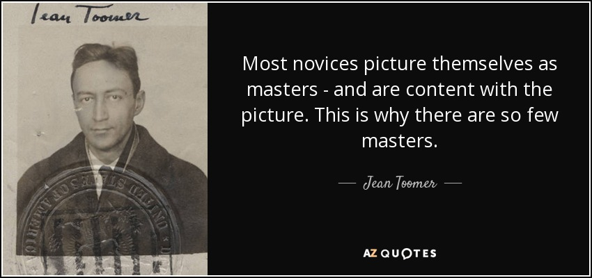 Most novices picture themselves as masters - and are content with the picture. This is why there are so few masters. - Jean Toomer
