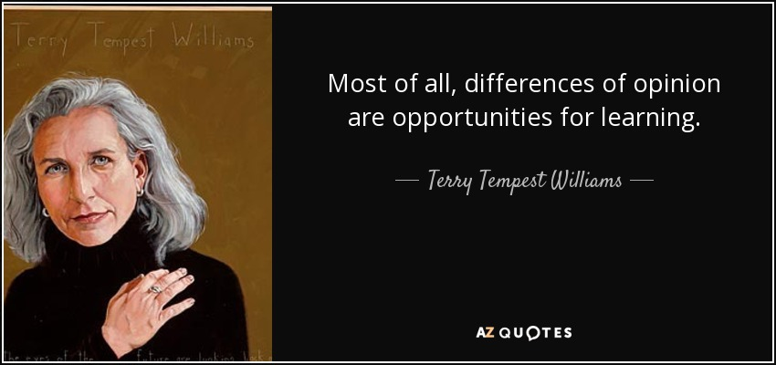 Most of all, differences of opinion are opportunities for learning. - Terry Tempest Williams
