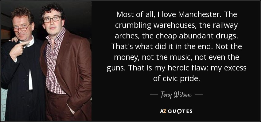 Most of all, I love Manchester. The crumbling warehouses, the railway arches, the cheap abundant drugs. That's what did it in the end. Not the money, not the music, not even the guns. That is my heroic flaw: my excess of civic pride. - Tony Wilson