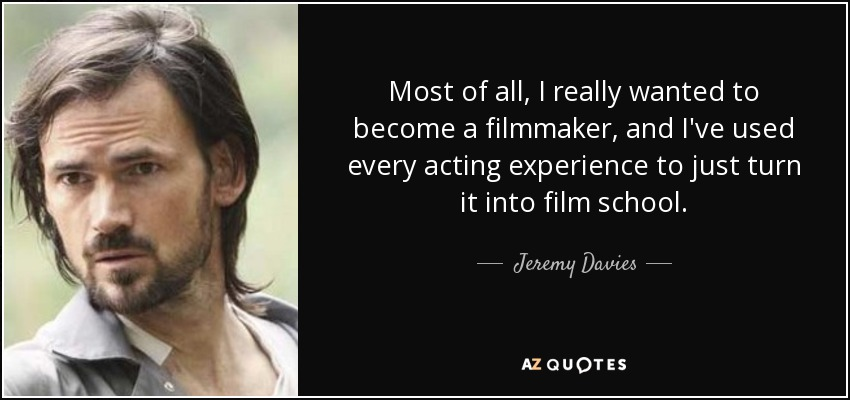 Most of all, I really wanted to become a filmmaker, and I've used every acting experience to just turn it into film school. - Jeremy Davies