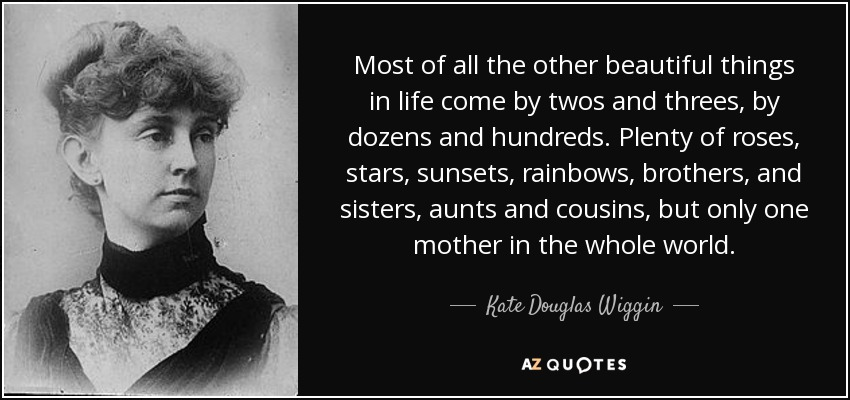 Most of all the other beautiful things in life come by twos and threes, by dozens and hundreds. Plenty of roses, stars, sunsets, rainbows, brothers, and sisters, aunts and cousins, but only one mother in the whole world. - Kate Douglas Wiggin