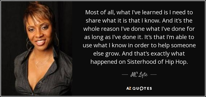 Most of all, what I've learned is I need to share what it is that I know. And it's the whole reason I've done what I've done for as long as I've done it. It's that I'm able to use what I know in order to help someone else grow. And that's exactly what happened on Sisterhood of Hip Hop. - MC Lyte