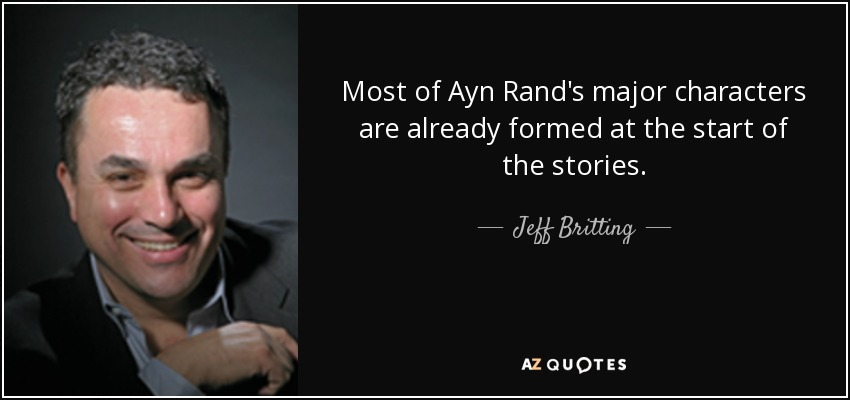 Most of Ayn Rand's major characters are already formed at the start of the stories. - Jeff Britting