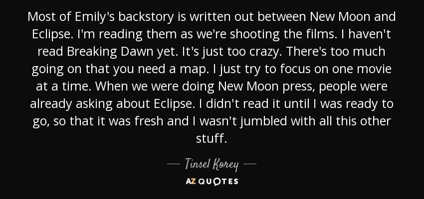 Most of Emily's backstory is written out between New Moon and Eclipse. I'm reading them as we're shooting the films. I haven't read Breaking Dawn yet. It's just too crazy. There's too much going on that you need a map. I just try to focus on one movie at a time. When we were doing New Moon press, people were already asking about Eclipse. I didn't read it until I was ready to go, so that it was fresh and I wasn't jumbled with all this other stuff. - Tinsel Korey
