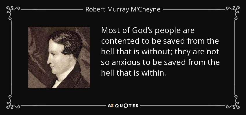 Most of God's people are contented to be saved from the hell that is without; they are not so anxious to be saved from the hell that is within. - Robert Murray M'Cheyne