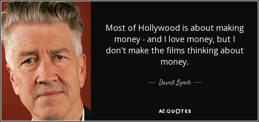 Most of Hollywood is about making money - and I love money, but I don't make the films thinking about money. - David Lynch