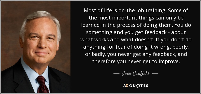 Most of life is on-the-job training. Some of the most important things can only be learned in the process of doing them. You do something and you get feedback - about what works and what doesn't. If you don't do anything for fear of doing it wrong, poorly, or badly, you never get any feedback, and therefore you never get to improve. - Jack Canfield