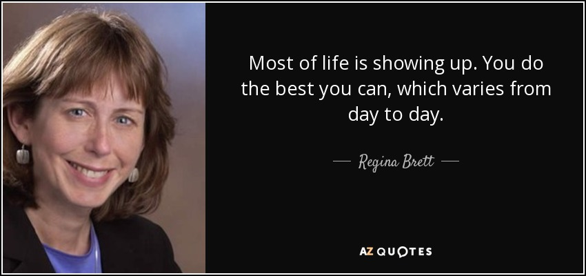 Most of life is showing up. You do the best you can, which varies from day to day. - Regina Brett