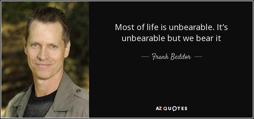 Most of life is unbearable. It's unbearable but we bear it - Frank Beddor