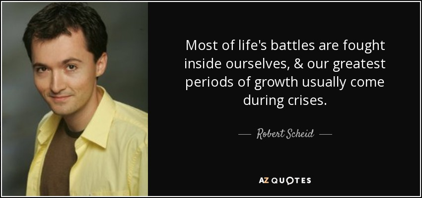 Most of life's battles are fought inside ourselves, & our greatest periods of growth usually come during crises. - Robert Scheid