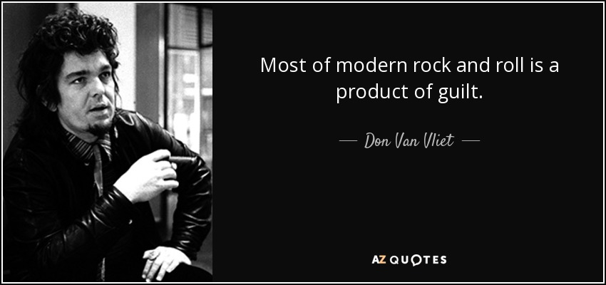 Most of modern rock and roll is a product of guilt. - Don Van Vliet