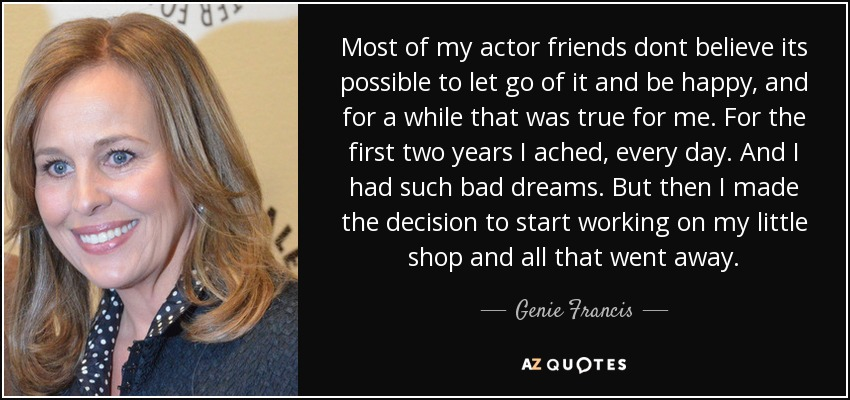 Most of my actor friends dont believe its possible to let go of it and be happy, and for a while that was true for me. For the first two years I ached, every day. And I had such bad dreams. But then I made the decision to start working on my little shop and all that went away. - Genie Francis