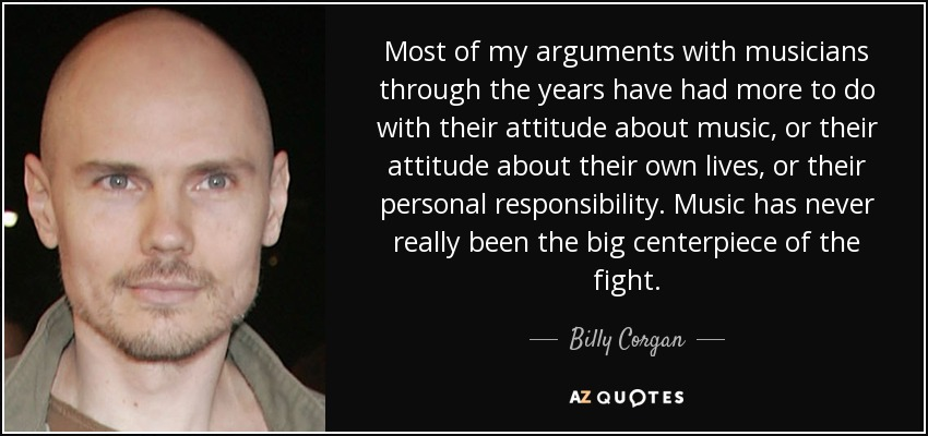 Most of my arguments with musicians through the years have had more to do with their attitude about music, or their attitude about their own lives, or their personal responsibility. Music has never really been the big centerpiece of the fight. - Billy Corgan
