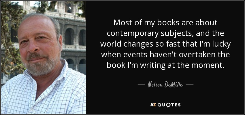 Most of my books are about contemporary subjects, and the world changes so fast that I'm lucky when events haven't overtaken the book I'm writing at the moment. - Nelson DeMille