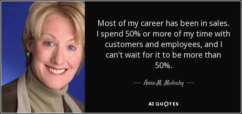 Most of my career has been in sales. I spend 50% or more of my time with customers and employees, and I can't wait for it to be more than 50%. - Anne M. Mulcahy