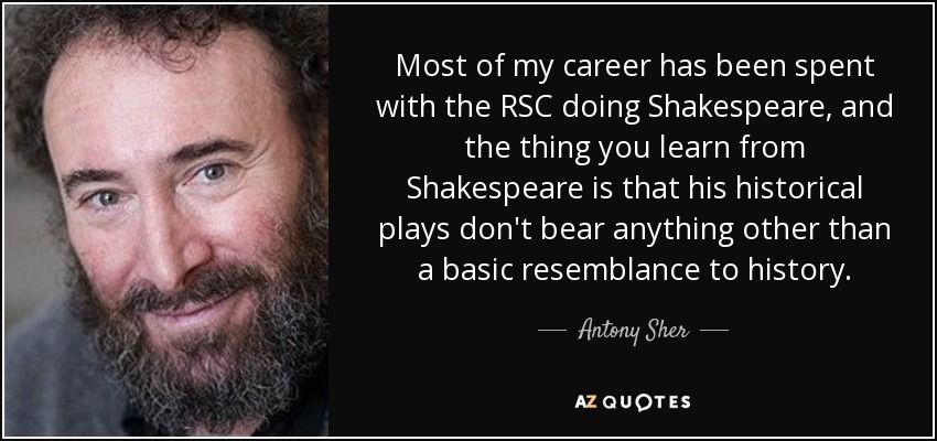 Most of my career has been spent with the RSC doing Shakespeare, and the thing you learn from Shakespeare is that his historical plays don't bear anything other than a basic resemblance to history. - Antony Sher