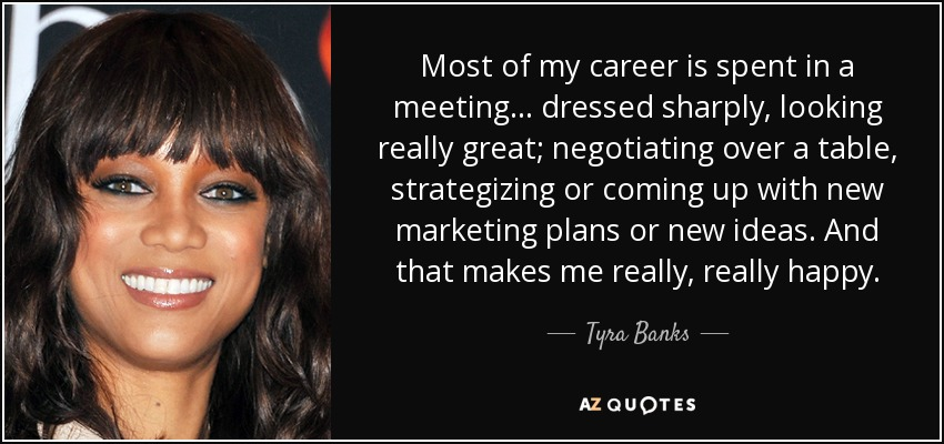 Most of my career is spent in a meeting... dressed sharply, looking really great; negotiating over a table, strategizing or coming up with new marketing plans or new ideas. And that makes me really, really happy. - Tyra Banks