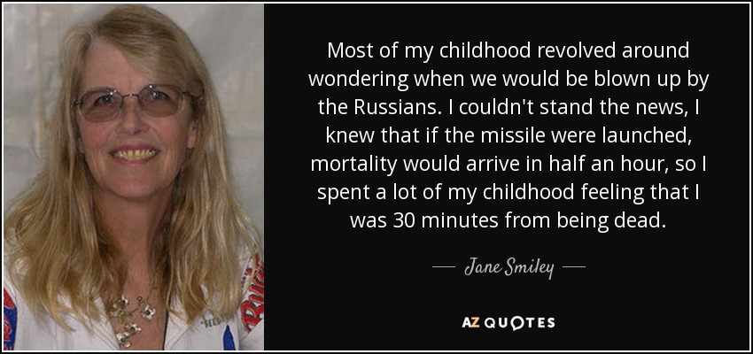 Most of my childhood revolved around wondering when we would be blown up by the Russians. I couldn't stand the news, I knew that if the missile were launched, mortality would arrive in half an hour, so I spent a lot of my childhood feeling that I was 30 minutes from being dead. - Jane Smiley