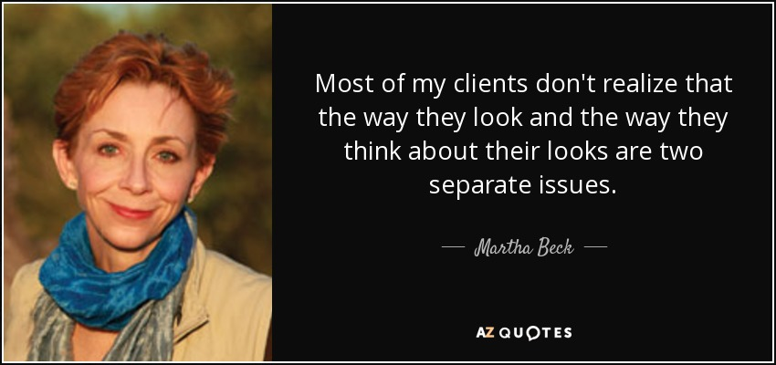 Most of my clients don't realize that the way they look and the way they think about their looks are two separate issues. - Martha Beck