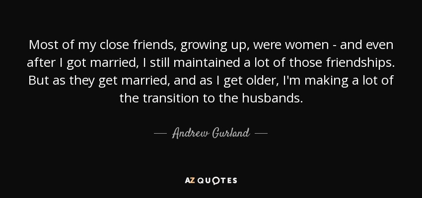 Most of my close friends, growing up, were women - and even after I got married, I still maintained a lot of those friendships. But as they get married, and as I get older, I'm making a lot of the transition to the husbands. - Andrew Gurland