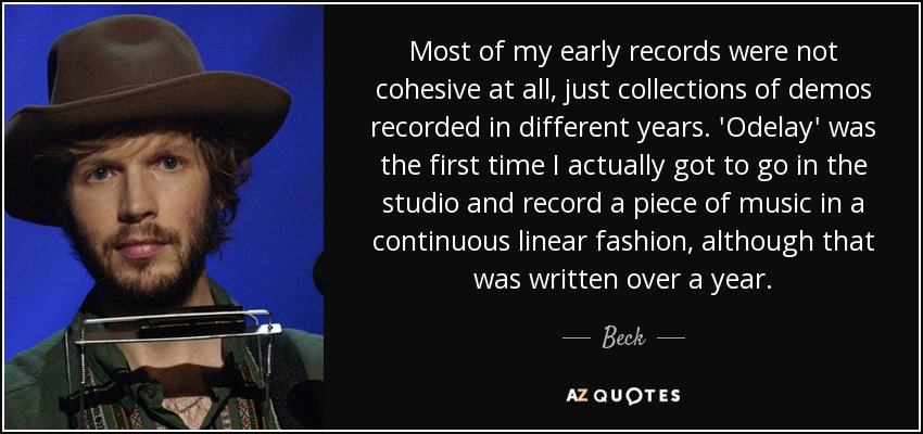 Most of my early records were not cohesive at all, just collections of demos recorded in different years. 'Odelay' was the first time I actually got to go in the studio and record a piece of music in a continuous linear fashion, although that was written over a year. - Beck