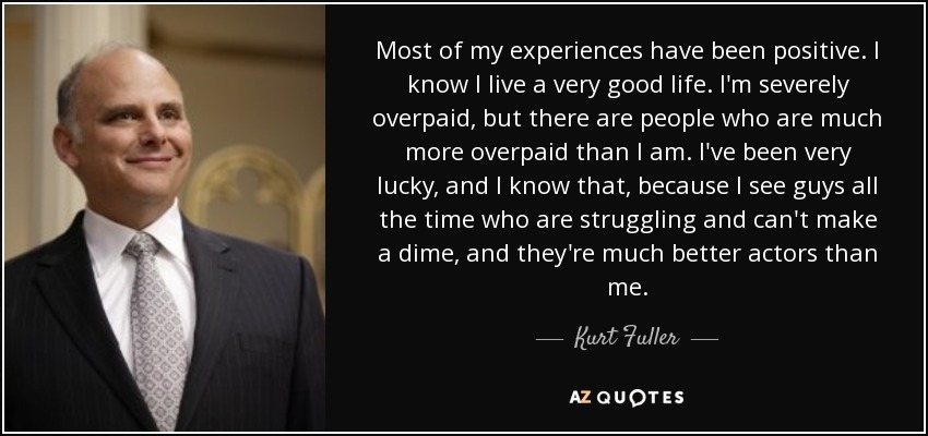 Most of my experiences have been positive. I know I live a very good life. I'm severely overpaid, but there are people who are much more overpaid than I am. I've been very lucky, and I know that, because I see guys all the time who are struggling and can't make a dime, and they're much better actors than me. - Kurt Fuller