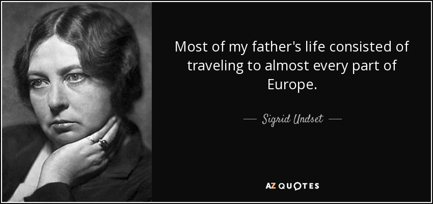 Most of my father's life consisted of traveling to almost every part of Europe. - Sigrid Undset