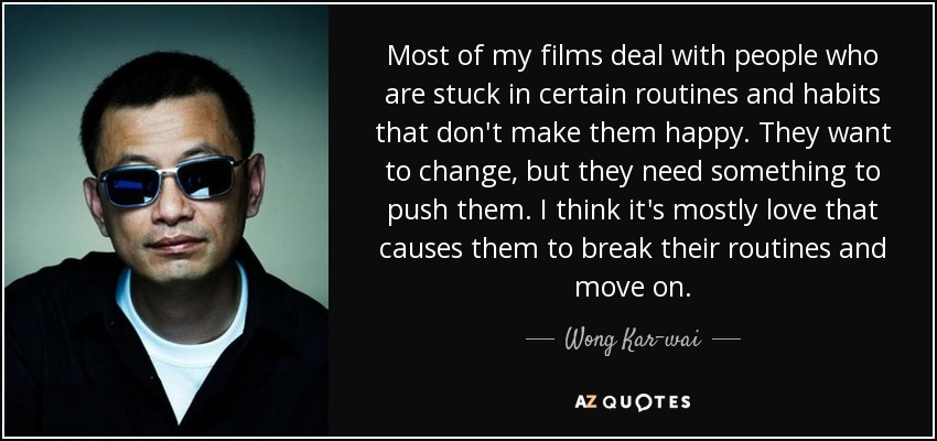Most of my films deal with people who are stuck in certain routines and habits that don't make them happy. They want to change, but they need something to push them. I think it's mostly love that causes them to break their routines and move on. - Wong Kar-wai