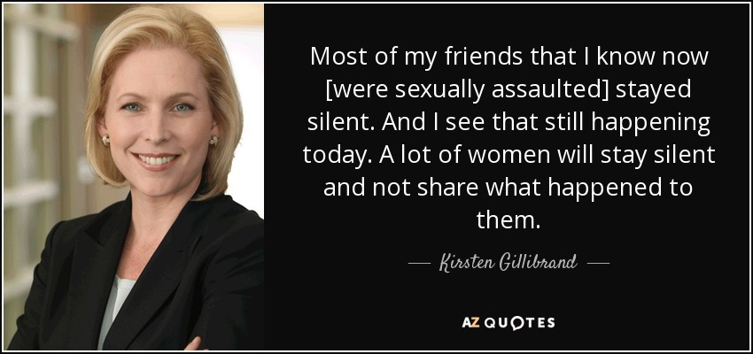 Most of my friends that I know now [were sexually assaulted] stayed silent. And I see that still happening today. A lot of women will stay silent and not share what happened to them. - Kirsten Gillibrand