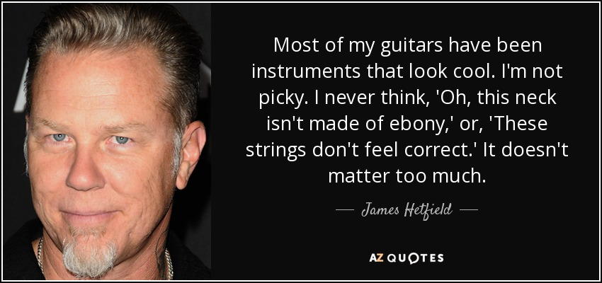 Most of my guitars have been instruments that look cool. I'm not picky. I never think, 'Oh, this neck isn't made of ebony,' or, 'These strings don't feel correct.' It doesn't matter too much. - James Hetfield