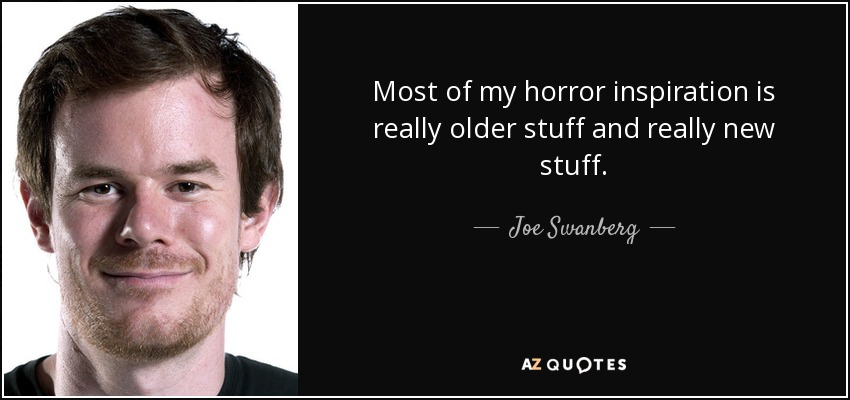 Most of my horror inspiration is really older stuff and really new stuff. - Joe Swanberg