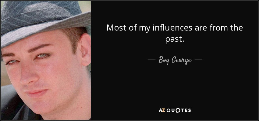 Most of my influences are from the past. - Boy George