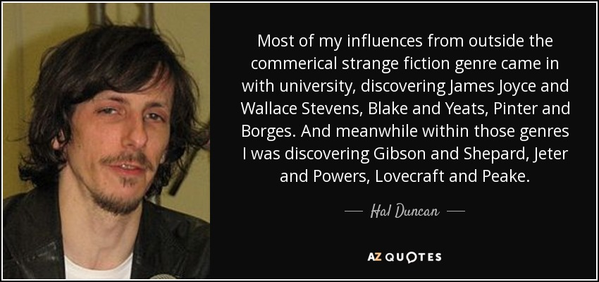 Most of my influences from outside the commerical strange fiction genre came in with university, discovering James Joyce and Wallace Stevens, Blake and Yeats, Pinter and Borges. And meanwhile within those genres I was discovering Gibson and Shepard, Jeter and Powers, Lovecraft and Peake. - Hal Duncan