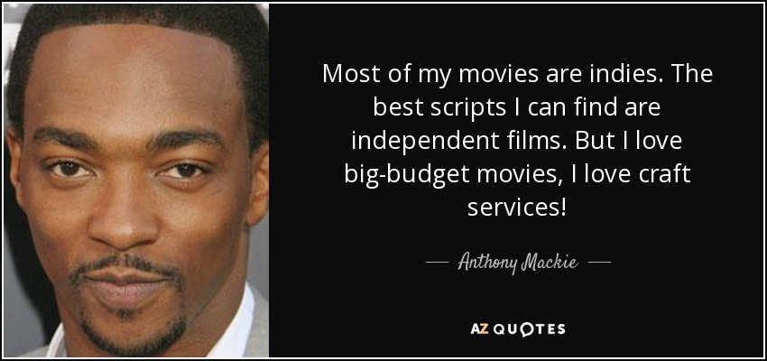 Most of my movies are indies. The best scripts I can find are independent films. But I love big-budget movies, I love craft services! - Anthony Mackie