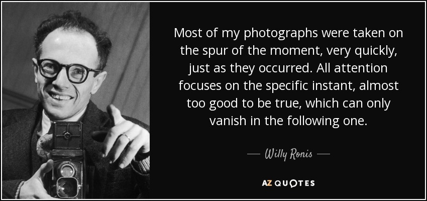 Most of my photographs were taken on the spur of the moment, very quickly, just as they occurred. All attention focuses on the specific instant, almost too good to be true, which can only vanish in the following one. - Willy Ronis