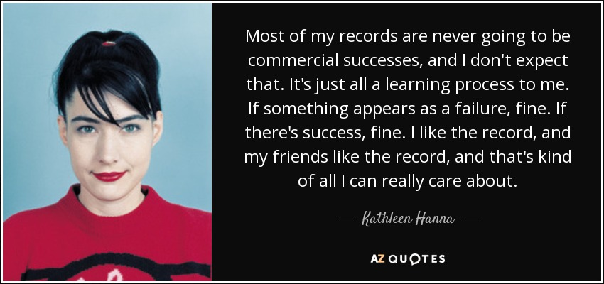 Most of my records are never going to be commercial successes, and I don't expect that. It's just all a learning process to me. If something appears as a failure, fine. If there's success, fine. I like the record, and my friends like the record, and that's kind of all I can really care about. - Kathleen Hanna