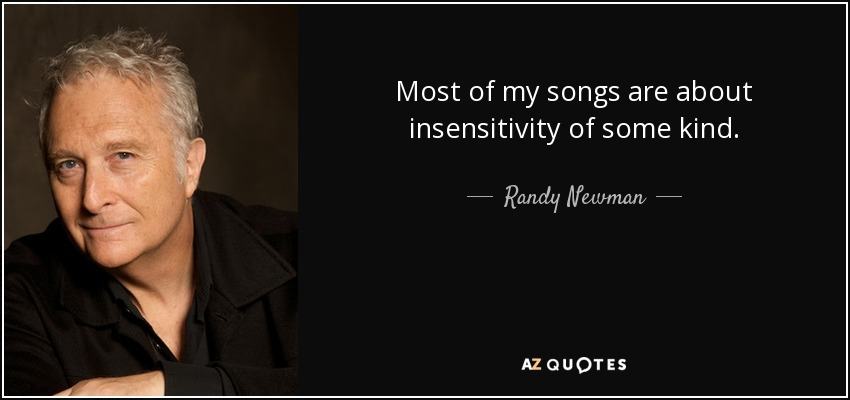 Most of my songs are about insensitivity of some kind. - Randy Newman