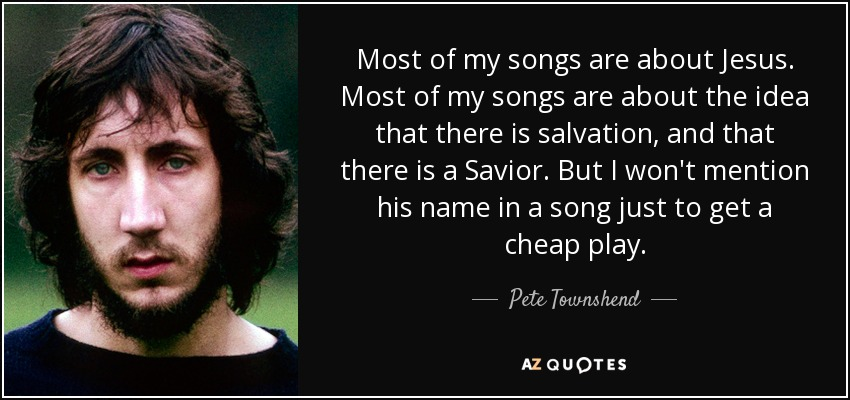Most of my songs are about Jesus. Most of my songs are about the idea that there is salvation, and that there is a Savior. But I won't mention his name in a song just to get a cheap play. - Pete Townshend