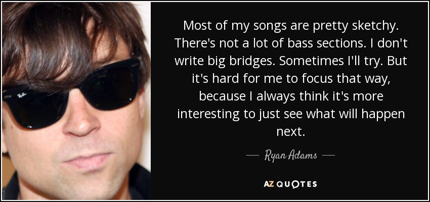 Most of my songs are pretty sketchy. There's not a lot of bass sections. I don't write big bridges. Sometimes I'll try. But it's hard for me to focus that way, because I always think it's more interesting to just see what will happen next. - Ryan Adams