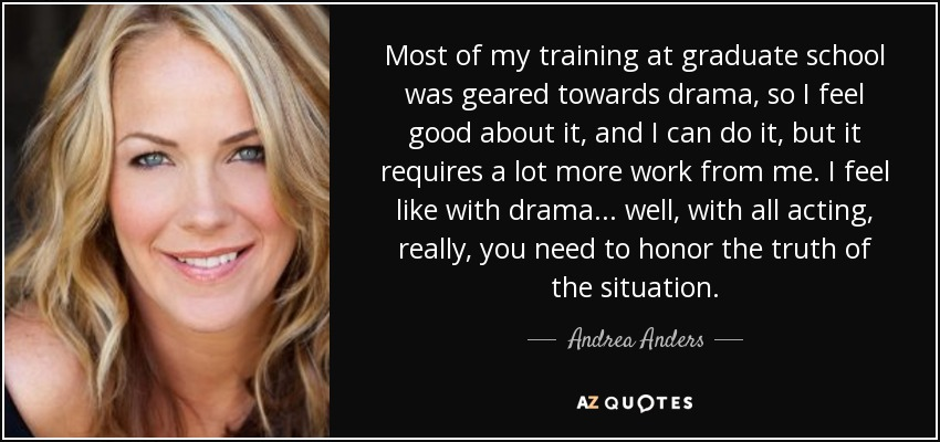 Most of my training at graduate school was geared towards drama, so I feel good about it, and I can do it, but it requires a lot more work from me. I feel like with drama... well, with all acting, really, you need to honor the truth of the situation. - Andrea Anders