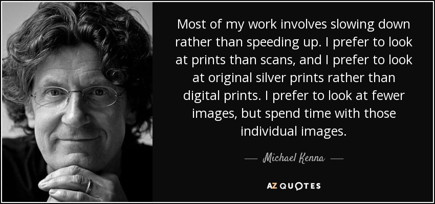 Most of my work involves slowing down rather than speeding up. I prefer to look at prints than scans, and I prefer to look at original silver prints rather than digital prints. I prefer to look at fewer images, but spend time with those individual images. - Michael Kenna