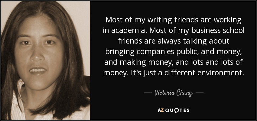 Most of my writing friends are working in academia. Most of my business school friends are always talking about bringing companies public, and money, and making money, and lots and lots of money. It's just a different environment. - Victoria Chang