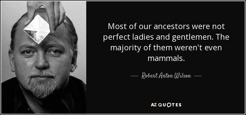 Most of our ancestors were not perfect ladies and gentlemen. The majority of them weren't even mammals. - Robert Anton Wilson