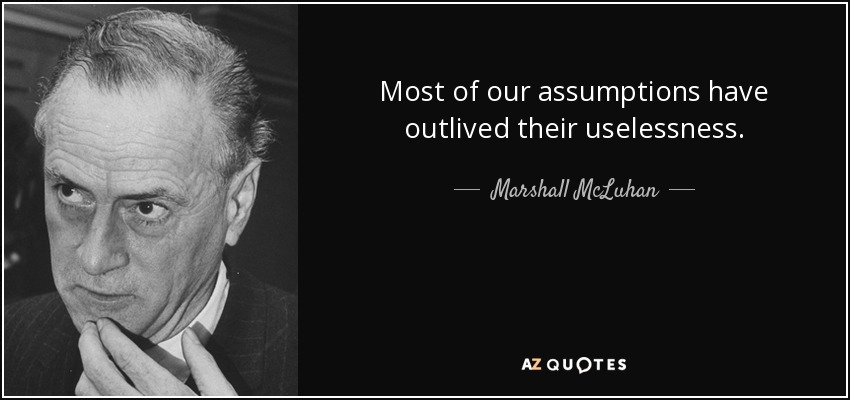 Most of our assumptions have outlived their uselessness. - Marshall McLuhan
