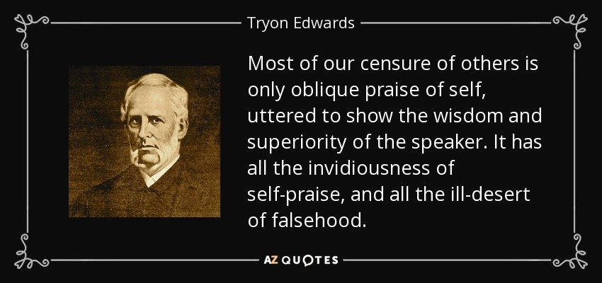 Most of our censure of others is only oblique praise of self, uttered to show the wisdom and superiority of the speaker. It has all the invidiousness of self-praise, and all the ill-desert of falsehood. - Tryon Edwards