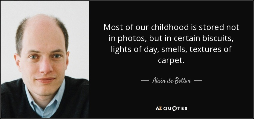 Most of our childhood is stored not in photos, but in certain biscuits, lights of day, smells, textures of carpet. - Alain de Botton