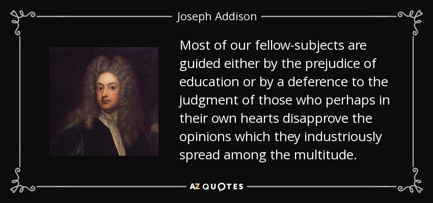 Most of our fellow-subjects are guided either by the prejudice of education or by a deference to the judgment of those who perhaps in their own hearts disapprove the opinions which they industriously spread among the multitude. - Joseph Addison