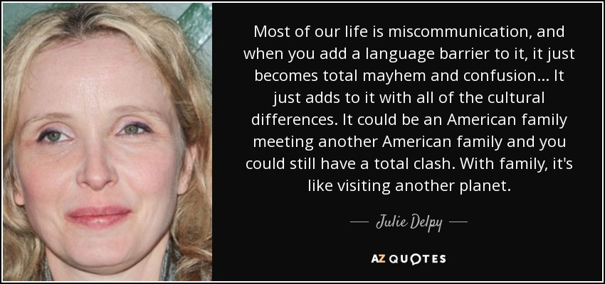 Most of our life is miscommunication, and when you add a language barrier to it, it just becomes total mayhem and confusion... It just adds to it with all of the cultural differences. It could be an American family meeting another American family and you could still have a total clash. With family, it's like visiting another planet. - Julie Delpy