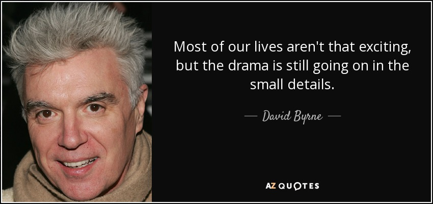 Most of our lives aren't that exciting, but the drama is still going on in the small details. - David Byrne